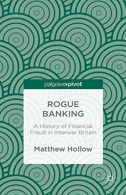 Hollow, Matthew - Rogue Banking: A History of Financial Fraud in Interwar Britain, ebook