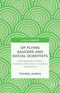 "Jenkins, Timothy - Of Flying Saucers and Social Scientists: A Re-Reading of <Emphasis Type=""Italic"">When Prophecy Fails</Emphasis> and of Cognitive Dissonance, ebook"