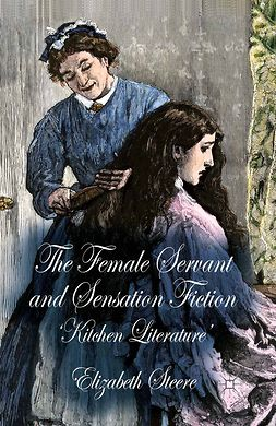Steere, Elizabeth - The Female Servant and Sensation Fiction, ebook