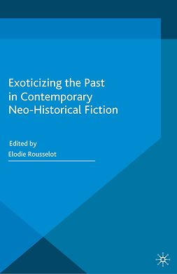 Rousselot, Elodie - Exoticizing the Past in Contemporary Neo-Historical Fiction, ebook