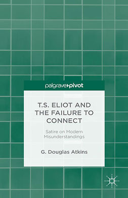 Atkins, G. Douglas - T.S. Eliot and the Failure to Connect: Satire and Modern Misunderstandings, ebook