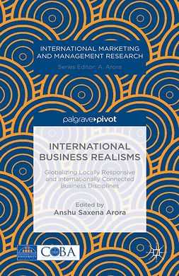 Arora, Anshu Saxena - International Business Realisms: Globalizing Locally Responsive and Internationally Connected Business Disciplines, e-kirja