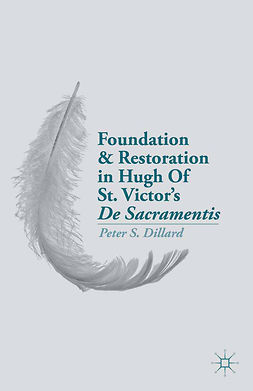 "Dillard, Peter S. - Foundation and Restoration in Hugh of St. Victor's <Emphasis Type=""Italic"">De Sacramentis</Emphasis>, ebook"