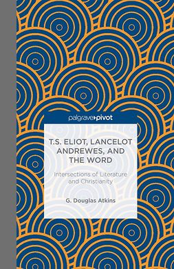 Atkins, G. Douglas - T.S. Eliot, Lancelot Andrewes, and the Word: Intersections of Literature and Christianity, ebook
