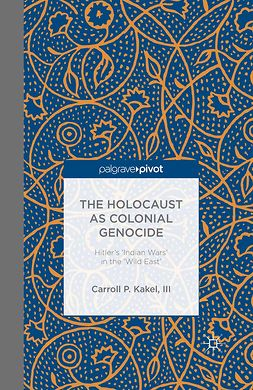 Kakel, Carroll P. - The Holocaust as Colonial Genocide: Hitler's 'Indian Wars' in the 'Wild East', e-kirja