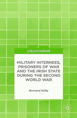 Kelly, Bernard - Military Internees, Prisoners of War and the Irish State during the Second World War, ebook
