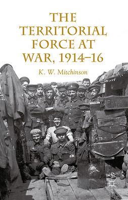 Mitchinson, K. W. - The Territorial Force at War, 1914–1916, e-kirja