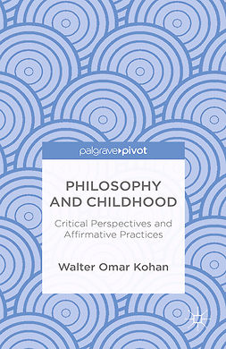 Kohan, Walter Omar - Philosophy and Childhood: Critical Perspectives and Affirmative Practices, ebook