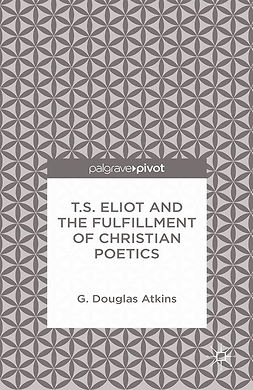 Atkins, G. Douglas - T.S. Eliot and the Fulfillment of Christian Poetics, ebook