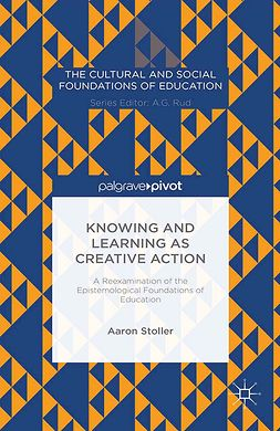 Stoller, Aaron - Knowing and Learning as Creative Action: A Reexamination of the Epistemological Foundations of Education, e-kirja