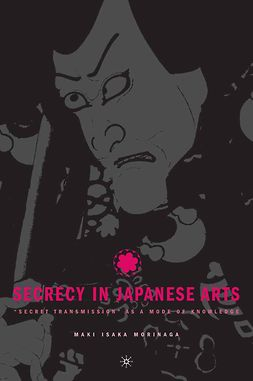 "Morinaga, Maki Isaka - Secrecy in Japanese Arts: ""Secret Transmission"" as a Mode of Knowledge, ebook"