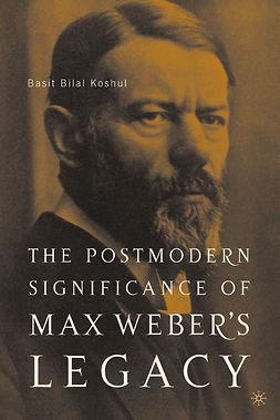 Koshul, Basit Bilal - The Postmodern Significance of Max Weber's Legacy: Disenchanting Disenchantment, ebook