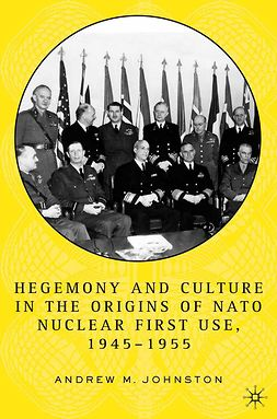Johnston, Andrew M - Hegemony and Culture in the Origins of NATO Nuclear First-Use, 1945–1955, ebook