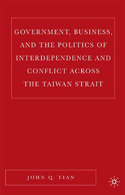Tian, John Q. - Government, Business, and the Politics of Interdependence and Conflict across the Taiwan Strait, e-kirja