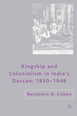 Cohen, Benjamin B. - Kingship and Colonialism in India's Deccan 1850–1948, ebook