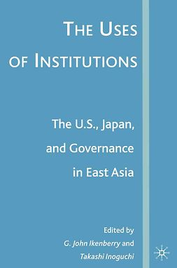 Ikenberry, G. John - The Uses of Institutions: The U.S., Japan, and Governance in East Asia, ebook