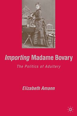 "Amann, Elizabeth - Importing <Emphasis Type=""Italic"">Madame Bovary:</Emphasis>The Politics of Adultery, e-kirja"