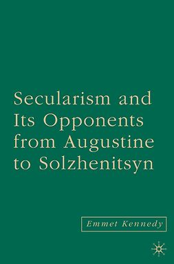 Kennedy, Emmet - Secularism and Its Opponents from Augustine to Solzhenitsyn, ebook