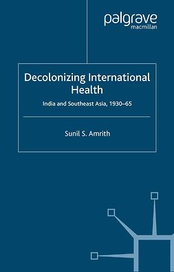Amrith, Sunil S. - Decolonizing International Health, ebook