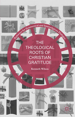 Wilson, Kenneth - The Theological Roots of Christian Gratitude, ebook