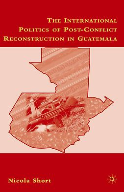 Short, Nicola - The International Politics of Post-Conflict Reconstruction in Guatemala, e-kirja