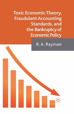 Rayman, R. A. - Toxic Economic Theory, Fraudulent Accounting Standards, and the Bankruptcy of Economic Policy, ebook