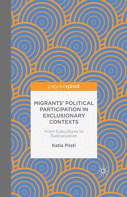 Pilati, Katia - Migrants' Political Participation in Exclusionary Contexts: From Subcultures to Radicalization, ebook