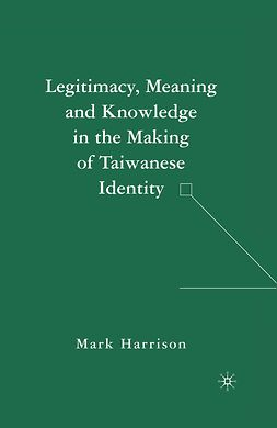 Harrison, Mark - Legitimacy, Meaning, and Knowledge in the Making of Taiwanese Identity, ebook