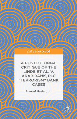 "Hasian, Marouf - A Postcolonial Critique of the <Emphasis Type=""Italic"">Linde et al. v. Arab Bank, PLC</Emphasis> ""Terrorism"" Bank Cases, ebook"