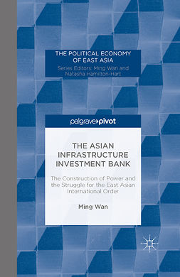Wan, Ming - The Asian Infrastructure Investment Bank: The Construction of Power and the Struggle for the East Asian International Order, e-kirja