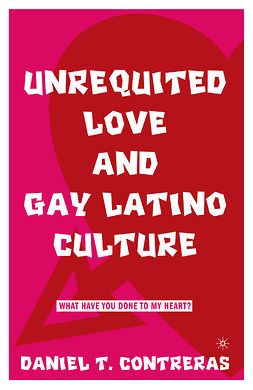 Contreras, Daniel T. - Unrequited Love and Gay Latino Culture, e-kirja