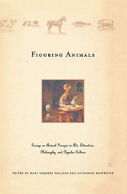 Pollock, Mary Sanders - Figuring Animals: Essays on Animal Images in Art, Literature, Philosophy and Popular Culture, ebook