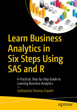 Tripathi, Subhashini Sharma - Learn Business Analytics in Six Steps Using SAS and R, ebook