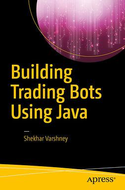 Varshney, Shekhar - Building Trading Bots Using Java, ebook