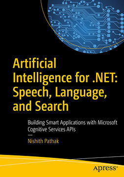 Pathak, Nishith - Artificial Intelligence for .NET: Speech, Language, and Search, ebook