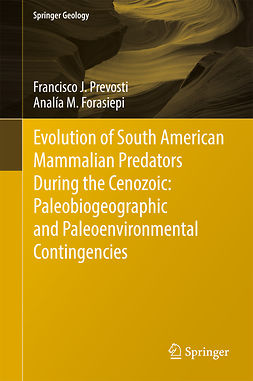 Forasiepi, Analía M. - Evolution of South American Mammalian Predators During the Cenozoic: Paleobiogeographic and Paleoenvironmental Contingencies, ebook