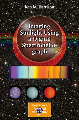 Harrison, Ken M. - Imaging Sunlight Using a Digital Spectroheliograph, ebook