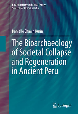 Kurin, Danielle Shawn - The Bioarchaeology of Societal Collapse and Regeneration in Ancient Peru, ebook