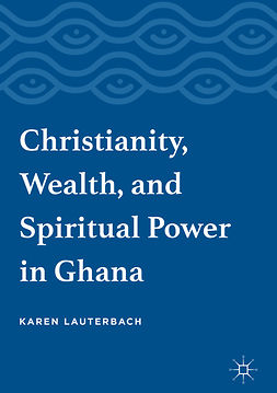 Lauterbach, Karen - Christianity, Wealth, and Spiritual Power in Ghana, ebook