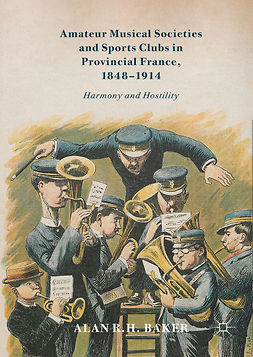Baker, Alan R. H. - Amateur Musical Societies and Sports Clubs in Provincial France, 1848-1914, ebook