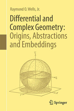 Jr., Raymond O.  Wells, - Differential and Complex Geometry: Origins, Abstractions and Embeddings, ebook