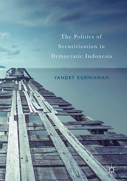 Kurniawan, Yandry - The Politics of Securitization in Democratic Indonesia, ebook