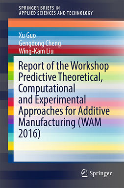 Cheng, Gengdong - Report of the Workshop Predictive Theoretical, Computational and Experimental Approaches for Additive Manufacturing (WAM 2016), ebook