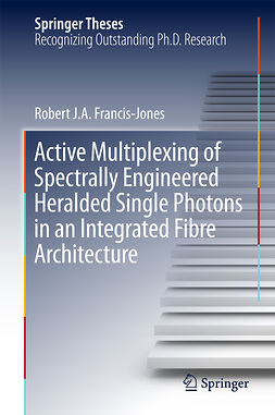 Francis-Jones, Robert J.A. - Active Multiplexing of Spectrally Engineered Heralded Single Photons in an Integrated Fibre Architecture, e-kirja