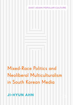 Ahn, Ji-Hyun - Mixed-Race Politics and Neoliberal Multiculturalism in South Korean Media, e-kirja