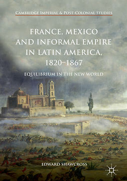Shawcross, Edward - France, Mexico and Informal Empire in Latin America, 1820-1867, e-kirja