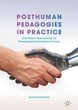 Bayley, Annouchka - Posthuman Pedagogies in Practice, ebook