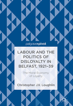 Loughlin, Christopher J. V. - Labour and the Politics of Disloyalty in Belfast, 1921-39, e-bok