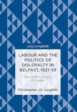 Loughlin, Christopher J. V. - Labour and the Politics of Disloyalty in Belfast, 1921-39, e-kirja