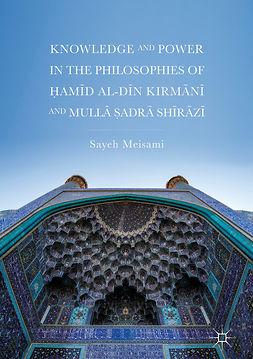 Meisami, Sayeh - Knowledge and Power in the Philosophies of Ḥamīd al-Dīn Kirmānī and Mullā Ṣadrā Shīrāzī, ebook